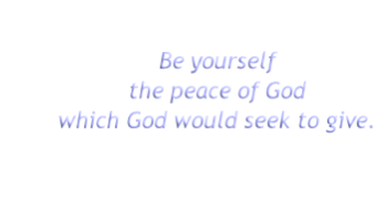 Be yourself the peace of God which God would seek to give.