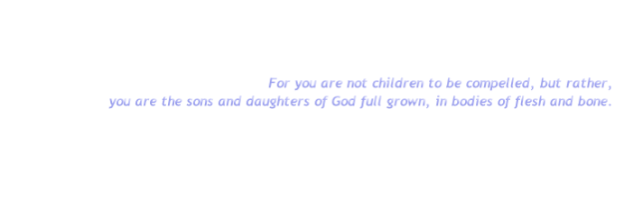 For you are not children to be compelled, but rather,